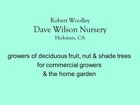 Robert Woolley Dave Wilson Nursery Hickman, CA growers of deciduous fruit, nut & shade trees for commercial growers & the home garden.