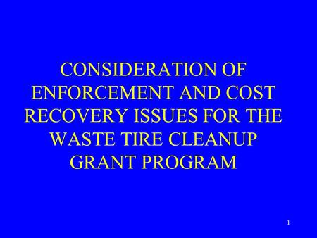 1 CONSIDERATION OF ENFORCEMENT AND COST RECOVERY ISSUES FOR THE WASTE TIRE CLEANUP GRANT PROGRAM.