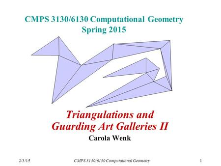 2/3/15CMPS 3130/6130 Computational Geometry1 CMPS 3130/6130 Computational Geometry Spring 2015 Triangulations and Guarding Art Galleries II Carola Wenk.