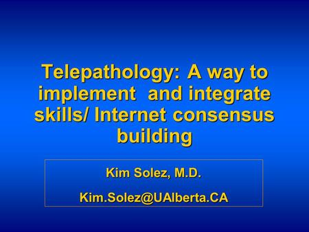 Telepathology: A way to implement and integrate skills/ Internet consensus building Kim Solez, M.D.