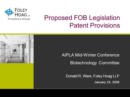 Proposed FOB Legislation Patent Provisions AIPLA Mid-Winter Conference Biotechnology Committee Donald R. Ware, Foley Hoag LLP January 24, 2008.