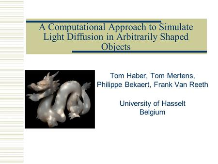 A Computational Approach to Simulate Light Diffusion in Arbitrarily Shaped Objects Tom Haber, Tom Mertens, Philippe Bekaert, Frank Van Reeth University.