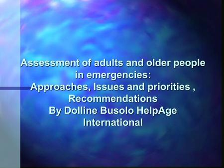 Assessment of adults and older people in emergencies: Approaches, Issues and priorities, Recommendations By Dolline Busolo HelpAge International.