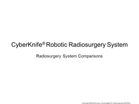 Copyright ©2008 Accuray, Incorporated. All rights reserved. 500005.E CyberKnife ® Robotic Radiosurgery System Radiosurgery System Comparisons.