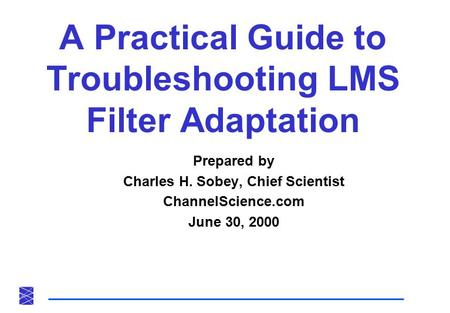 A Practical Guide to Troubleshooting LMS Filter Adaptation Prepared by Charles H. Sobey, Chief Scientist ChannelScience.com June 30, 2000.