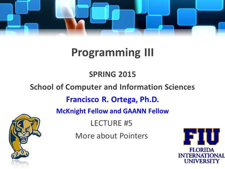 Programming III SPRING 2015 School of Computer and Information Sciences Francisco R. Ortega, Ph.D. McKnight Fellow and GAANN Fellow LECTURE #5 More about.