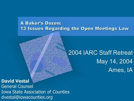 A Baker's Dozen: 13 Issues Regarding the Open Meetings Law 2004 IARC Staff Retreat May 14, 2004 Ames, IA David Vestal General Counsel Iowa State Association.