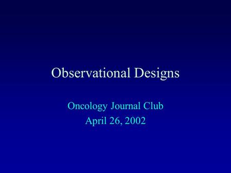 Observational Designs Oncology Journal Club April 26, 2002.