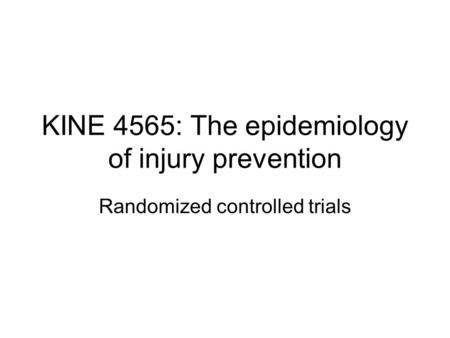 KINE 4565: The epidemiology of injury prevention Randomized controlled trials.
