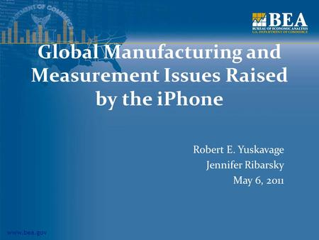 Www.bea.gov Global Manufacturing and Measurement Issues Raised by the iPhone Robert E. Yuskavage Jennifer Ribarsky May 6, 2011.