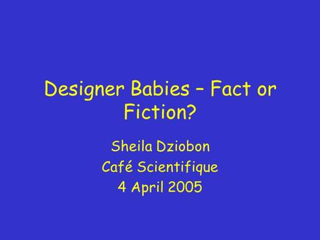 Designer Babies – Fact or Fiction? Sheila Dziobon Café Scientifique 4 April 2005.