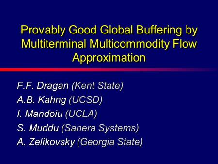 F.F. Dragan (Kent State) A.B. Kahng (UCSD) I. Mandoiu (UCLA) S. Muddu (Sanera Systems) A. Zelikovsky (Georgia State) Provably Good Global Buffering by.