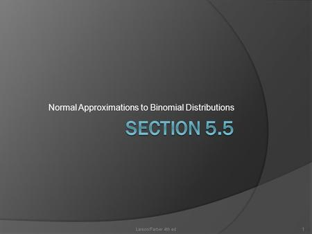 Normal Approximations to Binomial Distributions Larson/Farber 4th ed1.