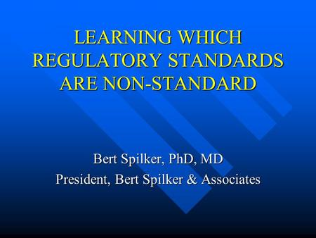 LEARNING WHICH REGULATORY STANDARDS ARE NON-STANDARD Bert Spilker, PhD, MD President, Bert Spilker & Associates.