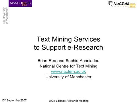 13 th September 2007 UK e-Science All Hands Meeting Text Mining Services to Support e-Research Brian Rea and Sophia Ananiadou National Centre for Text.