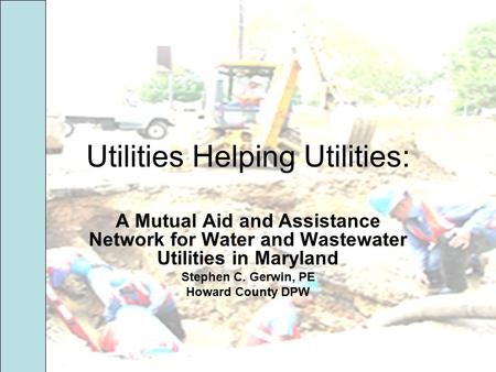 Utilities Helping Utilities: A Mutual Aid and Assistance Network for Water and Wastewater Utilities in Maryland Stephen C. Gerwin, PE Howard County DPW.