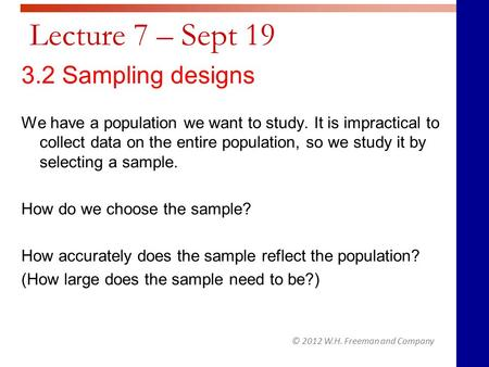 © 2012 W.H. Freeman and Company Lecture 7 – Sept 19 3.2 Sampling designs We have a population we want to study. It is impractical to collect data on the.
