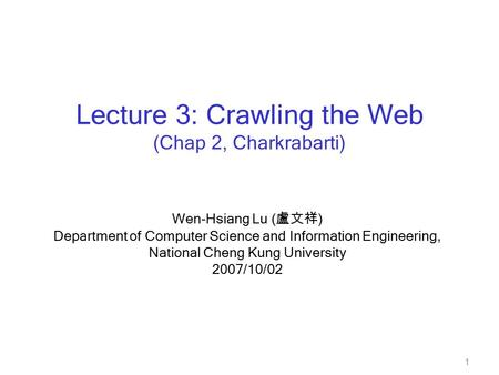 1 Wen-Hsiang Lu ( 盧文祥 ) Department of Computer Science and Information Engineering, National Cheng Kung University 2007/10/02 Lecture 3: Crawling the Web.