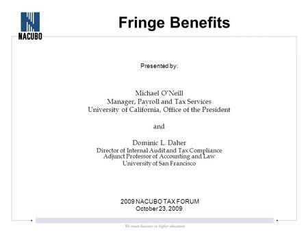 Fringe Benefits Presented by: Michael O'Neill Manager, Payroll and Tax Services University of California, Office of the President and Dominic L. Daher.