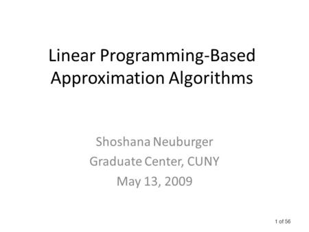 1 of 56 Linear Programming-Based Approximation Algorithms Shoshana Neuburger Graduate Center, CUNY May 13, 2009.