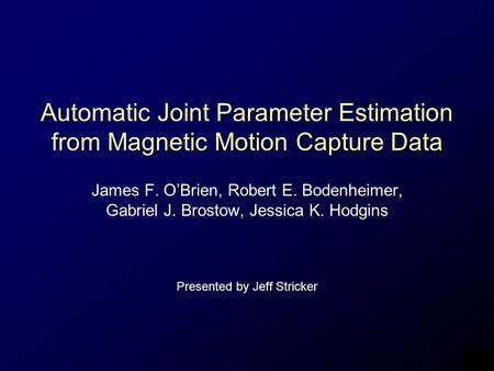 Automatic Joint Parameter Estimation from Magnetic Motion Capture Data James F. O'Brien, Robert E. Bodenheimer, Gabriel J. Brostow, Jessica K. Hodgins.