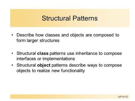 AP 04/02 Structural Patterns Describe how classes and objects are composed to form larger structures Structural class patterns use inheritance to compose.