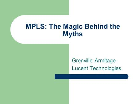 MPLS: The Magic Behind the Myths Grenville Armitage Lucent Technologies.