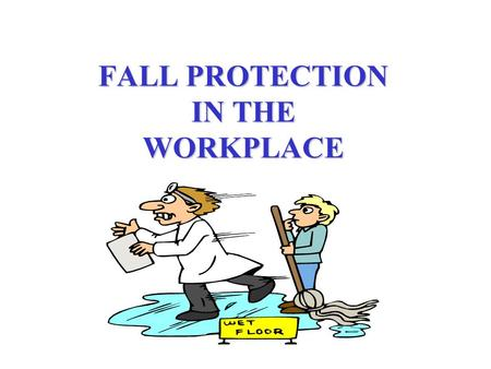 FALL PROTECTION IN THE WORKPLACE. FALLS CAN BE FATAL In the blink of an eye we can hit the ground hard. Consequences of ignoring fall protection is obvious.