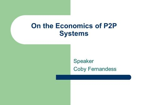 On the Economics of P2P Systems Speaker Coby Fernandess.