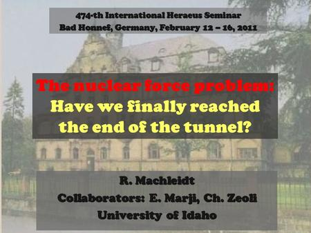 R. Machleidt Collaborators: E. Marji, Ch. Zeoli University of Idaho The nuclear force problem: Have we finally reached the end of the tunnel? 474-th International.