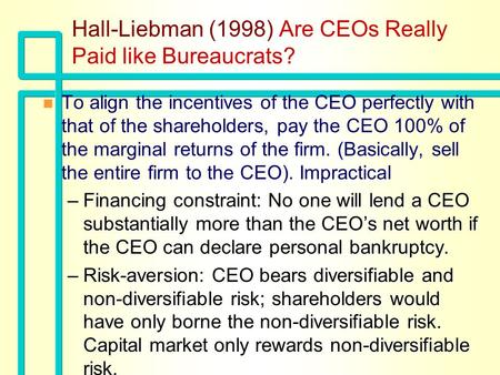 Hall-Liebman (1998) Are CEOs Really Paid like Bureaucrats? n n To align the incentives of the CEO perfectly with that of the shareholders, pay the CEO.