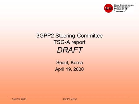 April 19, 20003GPP2 report 3GPP2 Steering Committee TSG-A report DRAFT Seoul, Korea April 19, 2000.