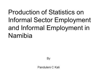 Production of Statistics on Informal Sector Employment and Informal Employment in Namibia By Panduleni C Kali.