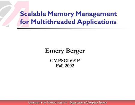U NIVERSITY OF M ASSACHUSETTS – Department of Computer Science Emery Berger Scalable Memory Management for Multithreaded Applications CMPSCI 691P Fall.
