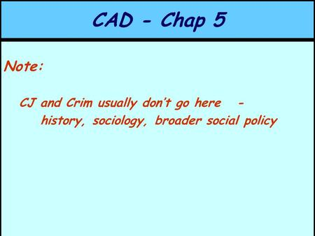 CAD - Chap 5 Note: CJ and Crim usually don't go here - history, sociology, broader social policy.