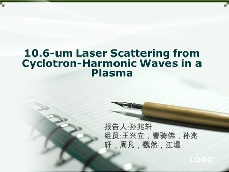 LOGO 10.6-um Laser Scattering from Cyclotron-Harmonic Waves in a Plasma 报告人 : 孙兆轩 组员 : 王兴立,曹骑佛,孙兆 轩,周凡,魏然,江堤.