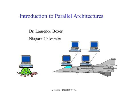 CIS 270 - December '99 Introduction to Parallel Architectures Dr. Laurence Boxer Niagara University.