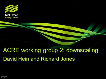 © Crown copyright Met Office ACRE working group 2: downscaling David Hein and Richard Jones Research funded by.
