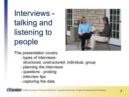 1 © 2009 University of Wisconsin-Extension, Cooperative Extension, Program Development and Evaluation 1 This presentation covers: - types of interviews: