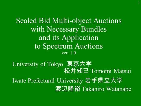 1 Sealed Bid Multi-object Auctions with Necessary Bundles and its Application to Spectrum Auctions ver. 1.0 University of Tokyo 東京大学 松井知己 Tomomi Matsui.