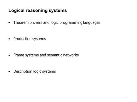 1 Logical reasoning systems Theorem provers and logic programming languages Production systems Frame systems and semantic networks Description logic systems.