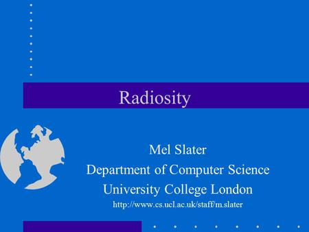 Radiosity Mel Slater Department of Computer Science University College London