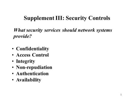 1 Supplement III: Security Controls What security services should network systems provide? Confidentiality Access Control Integrity Non-repudiation Authentication.