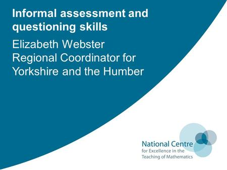Informal assessment and questioning skills Elizabeth Webster Regional Coordinator for Yorkshire and the Humber.