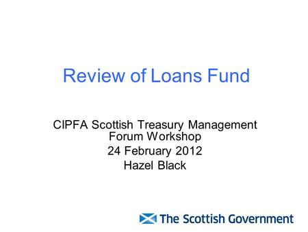 Review of Loans Fund CIPFA Scottish Treasury Management Forum Workshop 24 February 2012 Hazel Black.