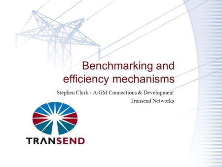 Benchmarking and efficiency mechanisms Stephen Clark - A/GM Connections & Development Transend Networks.