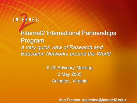 Internet2 International Partnerships Program A very quick view of Research and Education Networks around the World K-20 Advisory Meeting 2 May 2005 Arlington,
