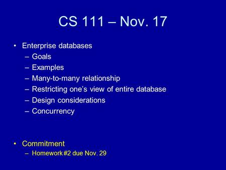 CS 111 – Nov. 17 Enterprise databases –Goals –Examples –Many-to-many relationship –Restricting one's view of entire database –Design considerations –Concurrency.