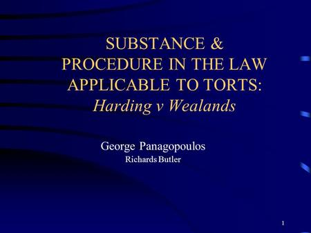 1 SUBSTANCE & PROCEDURE IN THE LAW APPLICABLE TO TORTS: Harding v Wealands George Panagopoulos Richards Butler.