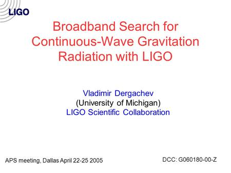 Broadband Search for Continuous-Wave Gravitation Radiation with LIGO Vladimir Dergachev (University of Michigan) LIGO Scientific Collaboration APS meeting,